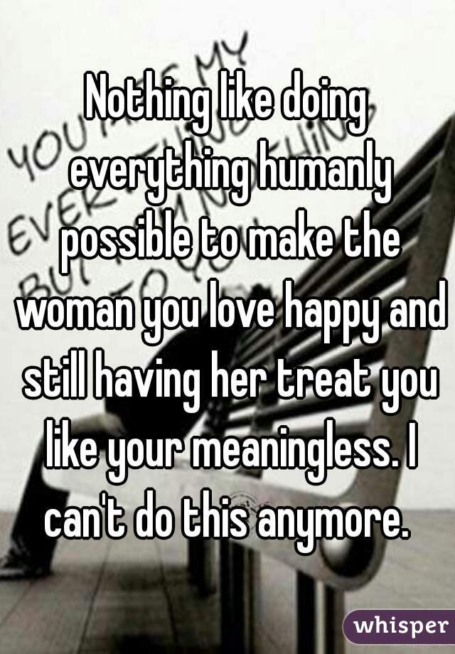 Nothing like doing everything humanly possible to make the woman you love happy and still having her treat you like your meaningless. I can't do this anymore.