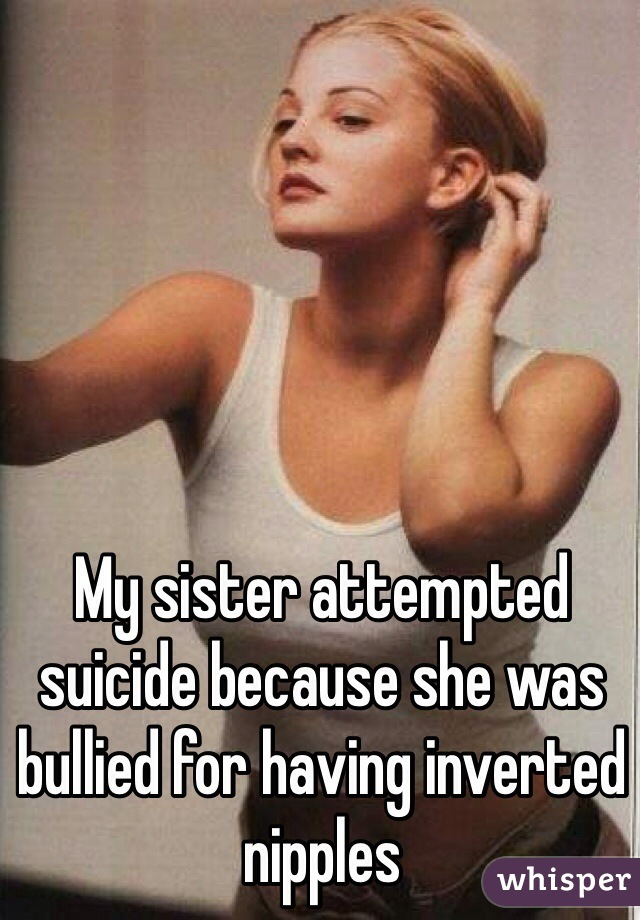 My sister attempted suicide because she was bullied for having inverted nipples