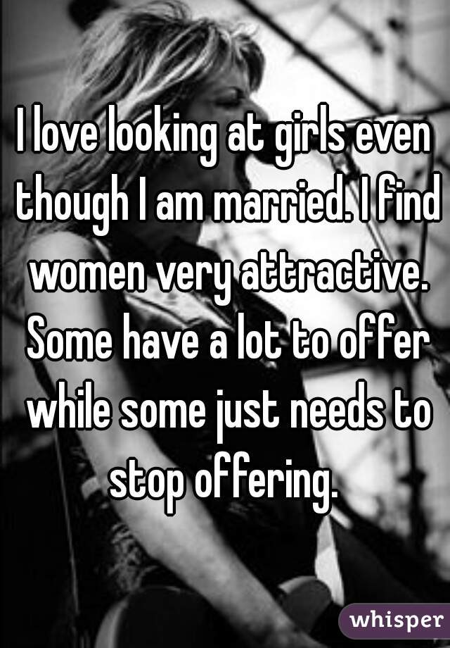I love looking at girls even though I am married. I find women very attractive. Some have a lot to offer while some just needs to stop offering.