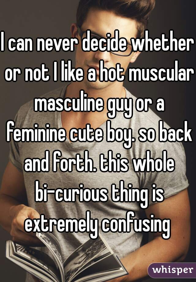I can never decide whether or not I like a hot muscular masculine guy or a feminine cute boy. so back and forth. this whole bi-curious thing is extremely confusing
