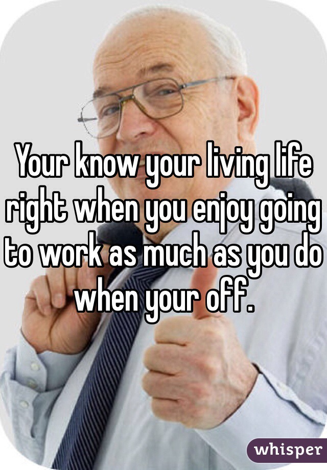 Your know your living life right when you enjoy going to work as much as you do when your off.