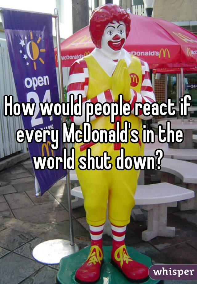How would people react if every McDonald's in the world shut down?