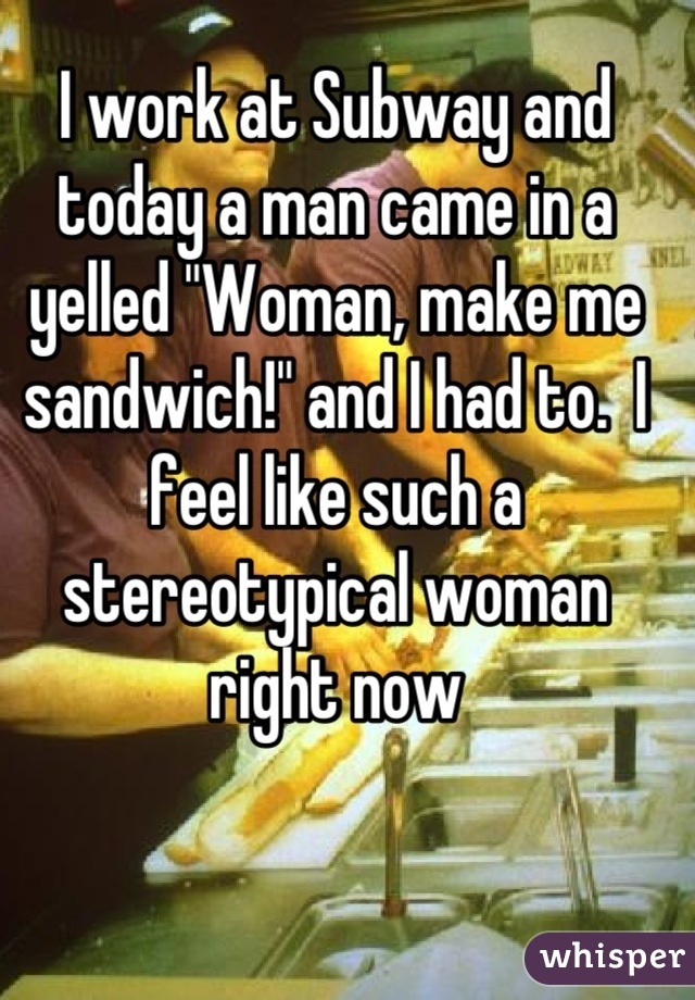 """I work at Subway and today a man came in a yelled """"Woman, make me sandwich!"""" and I had to.  I feel like such a stereotypical woman right now"""