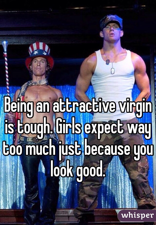 Being an attractive virgin is tough. Girls expect way too much just because you look good.