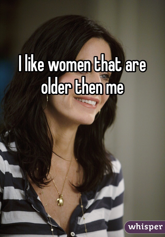 I like women that are older then me