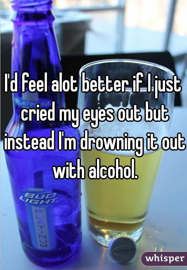 I'd feel alot better if I just cried my eyes out but instead I'm drowning it out with alcohol.