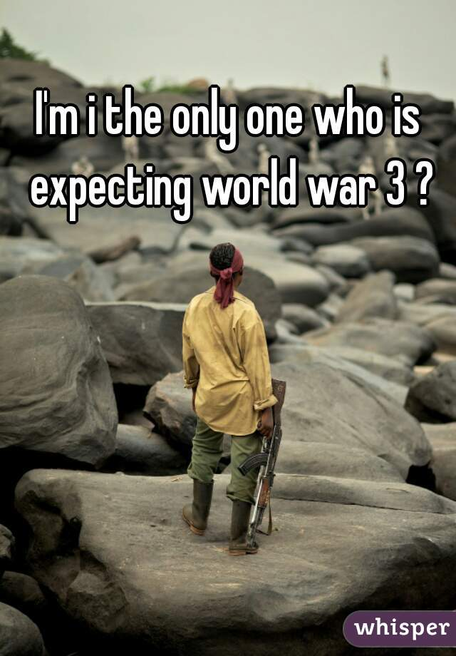 I'm i the only one who is expecting world war 3 ?