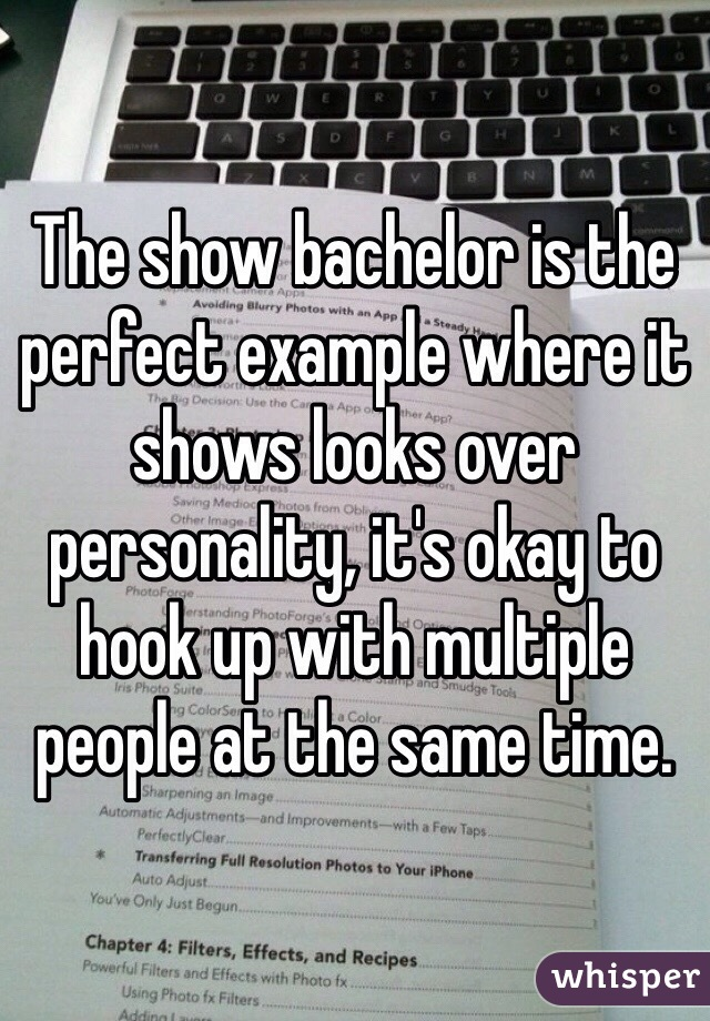 The show bachelor is the perfect example where it shows looks over personality, it's okay to hook up with multiple people at the same time.