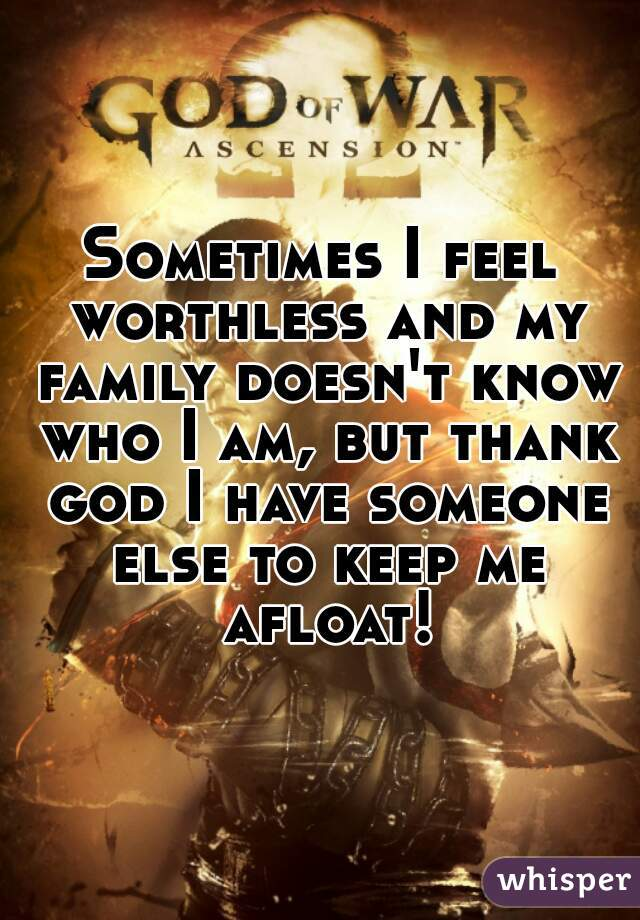 Sometimes I feel worthless and my family doesn't know who I am, but thank god I have someone else to keep me afloat!