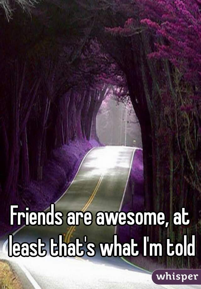 Friends are awesome, at least that's what I'm told