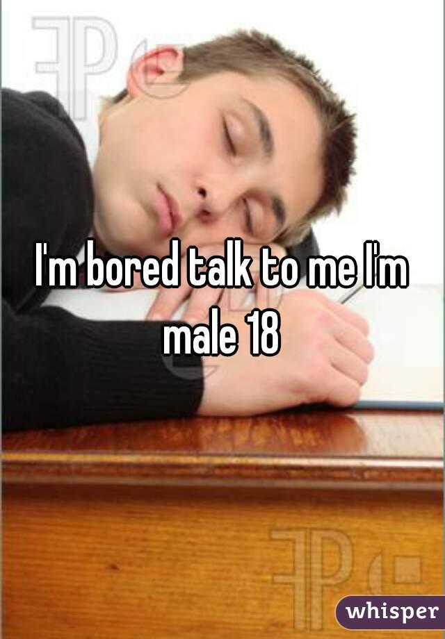 I'm bored talk to me I'm male 18