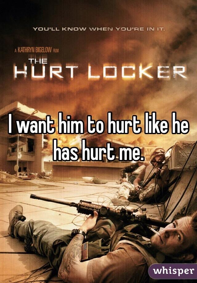 I want him to hurt like he has hurt me.