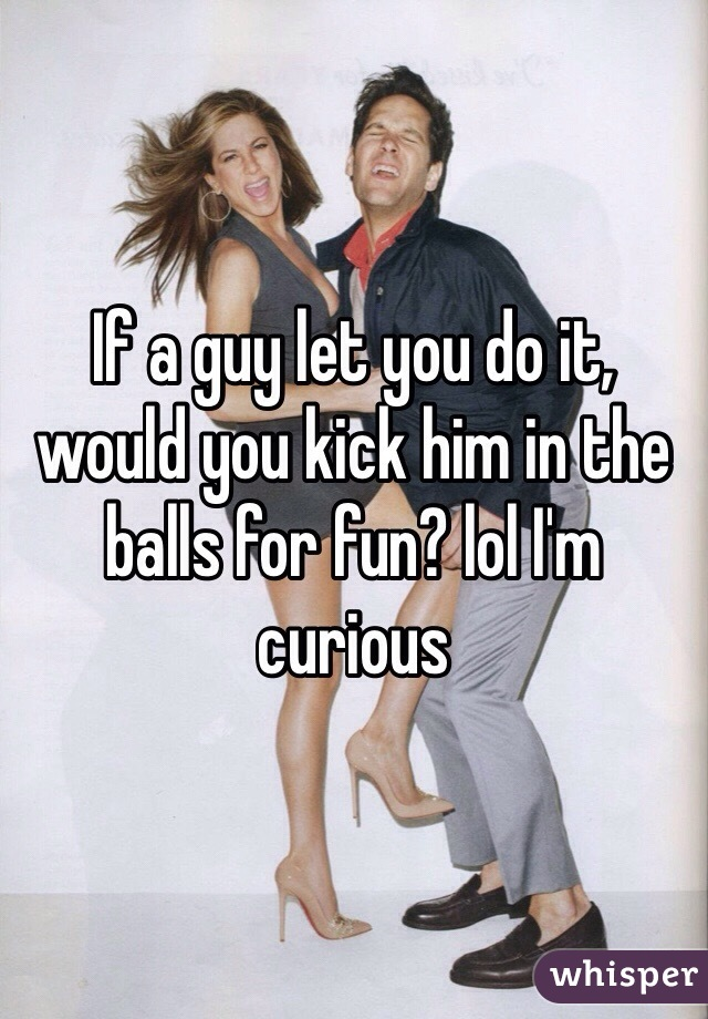 If a guy let you do it,  would you kick him in the balls for fun? lol I'm curious