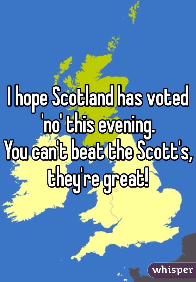 I hope Scotland has voted 'no' this evening.  You can't beat the Scott's, they're great!