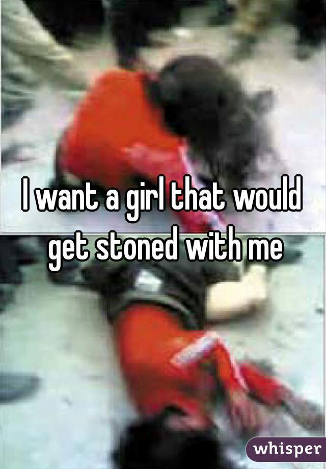 I want a girl that would get stoned with me