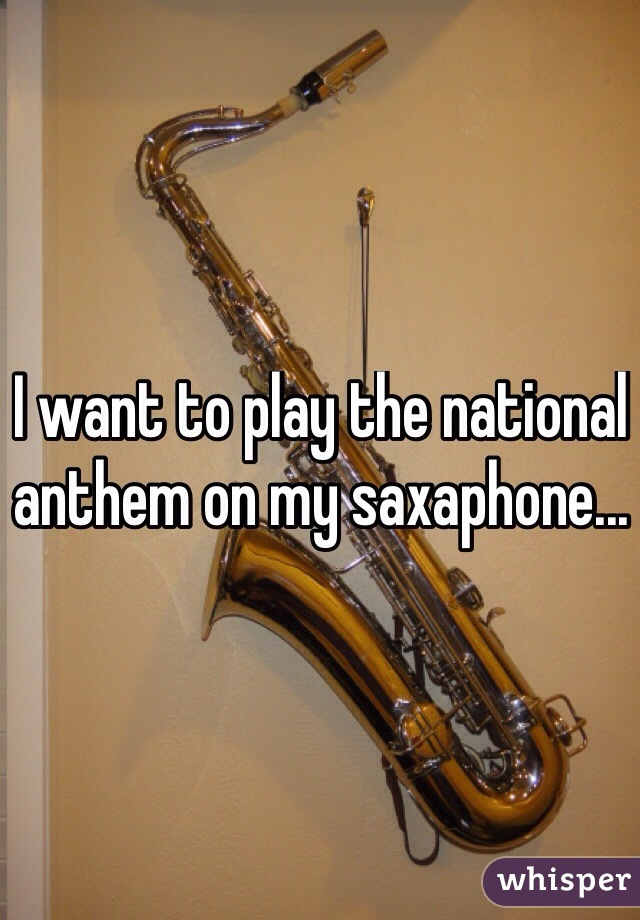 I want to play the national anthem on my saxaphone...