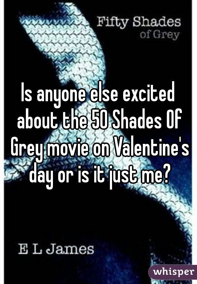 Is anyone else excited about the 50 Shades Of Grey movie on Valentine's day or is it just me?