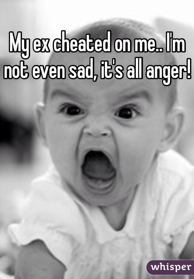 My ex cheated on me.. I'm not even sad, it's all anger!