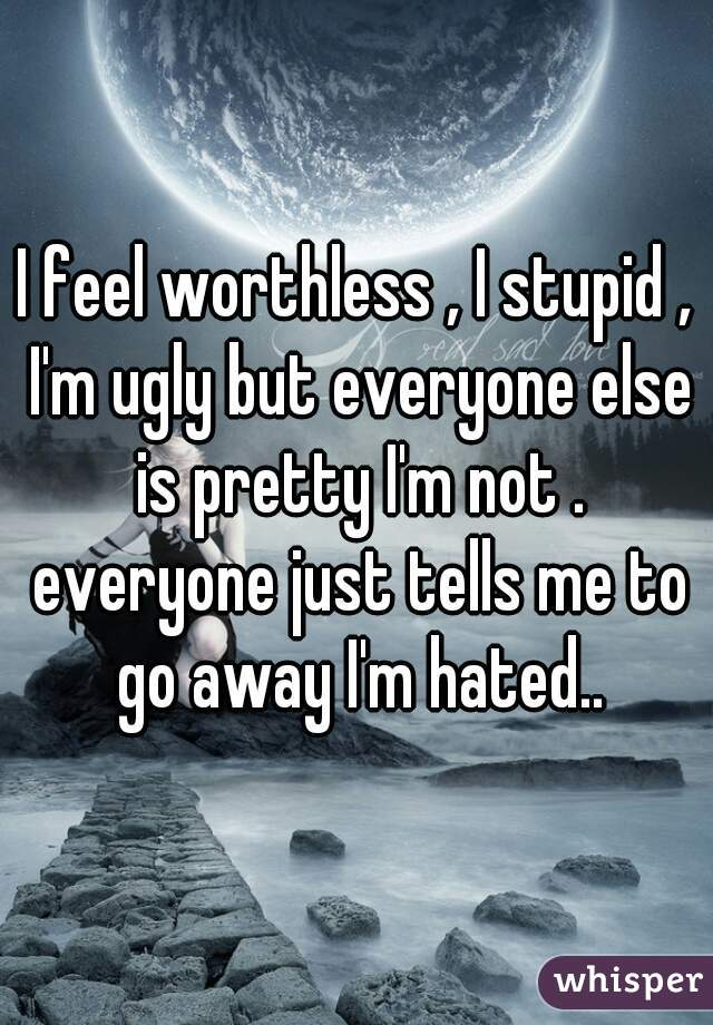 I feel worthless , I stupid , I'm ugly but everyone else is pretty I'm not . everyone just tells me to go away I'm hated..
