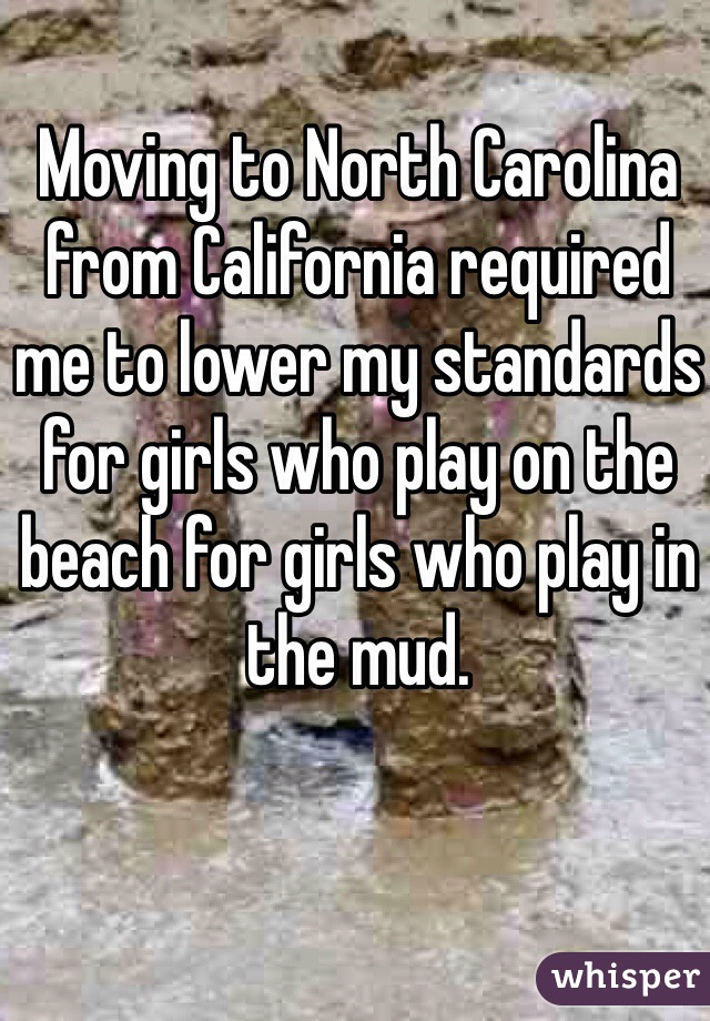 Moving to North Carolina from California required me to lower my standards for girls who play on the beach for girls who play in the mud.