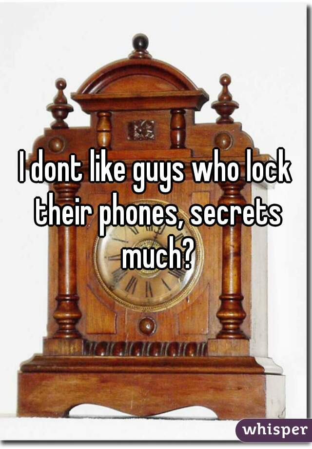 I dont like guys who lock their phones, secrets much?