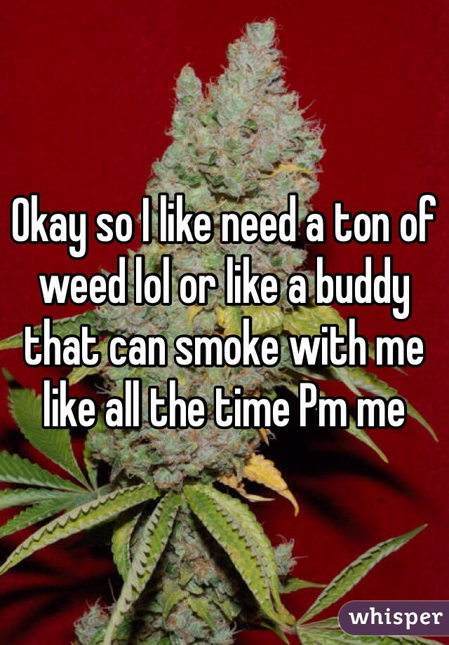 Okay so I like need a ton of weed lol or like a buddy that can smoke with me like all the time Pm me