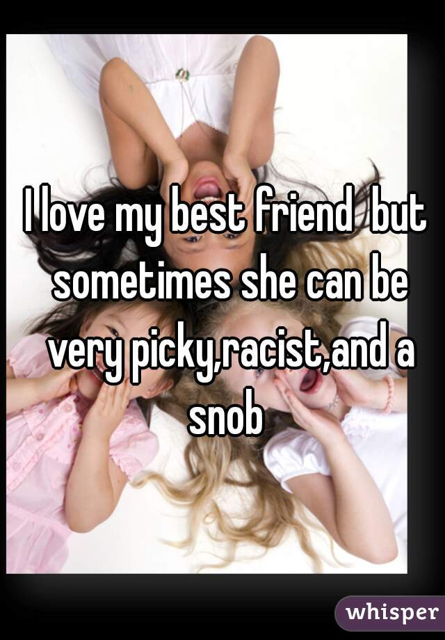 I love my best friend  but sometimes she can be very picky,racist,and a snob