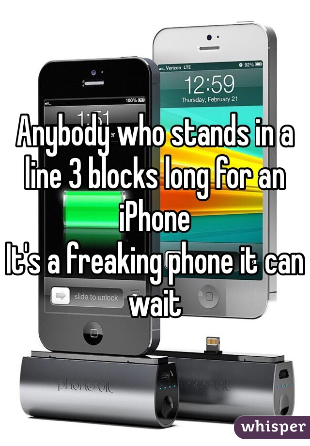 Anybody who stands in a line 3 blocks long for an iPhone It's a freaking phone it can wait