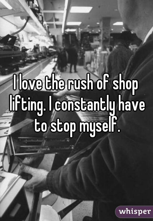 I love the rush of shop lifting. I constantly have to stop myself.