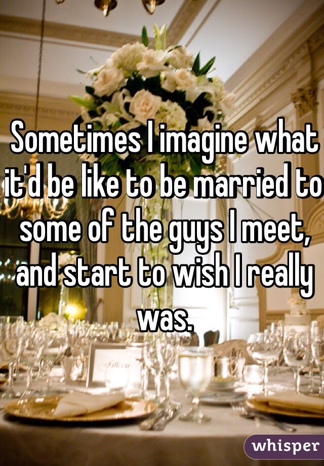 Sometimes I imagine what it'd be like to be married to some of the guys I meet, and start to wish I really was.