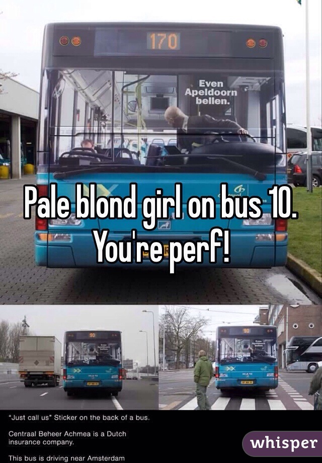 Pale blond girl on bus 10. You're perf!