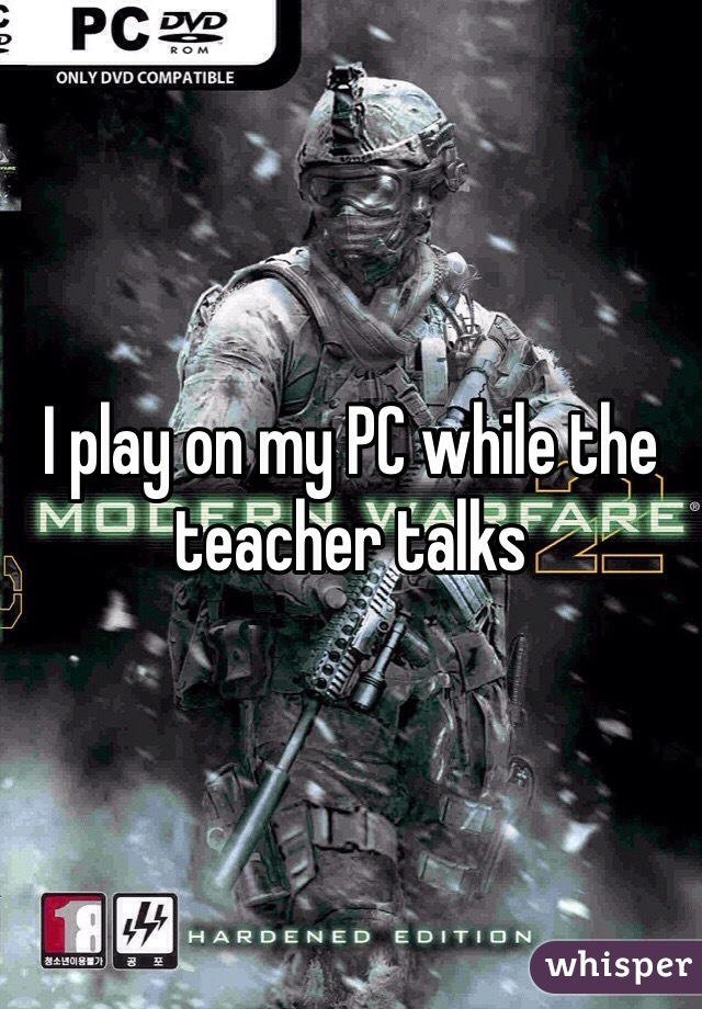 I play on my PC while the teacher talks