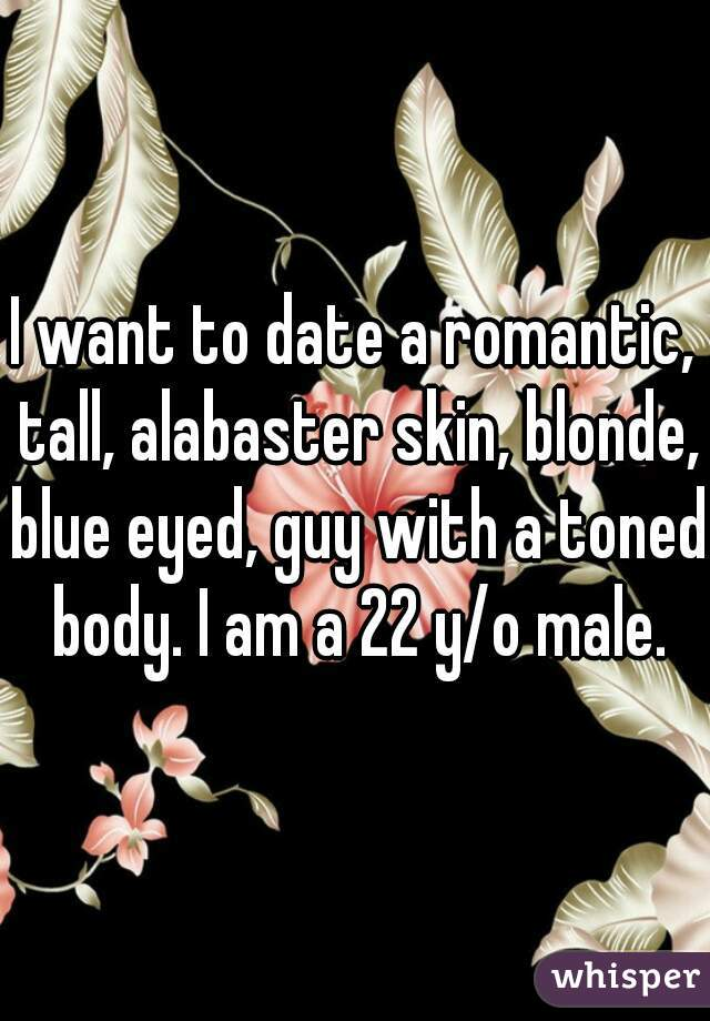 I want to date a romantic, tall, alabaster skin, blonde, blue eyed, guy with a toned body. I am a 22 y/o male.