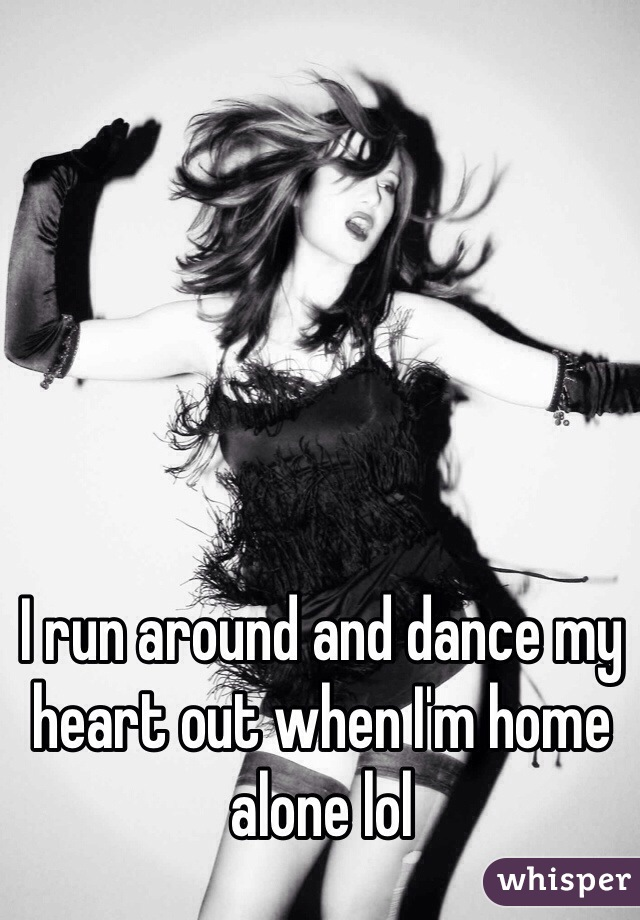 I run around and dance my heart out when I'm home alone lol