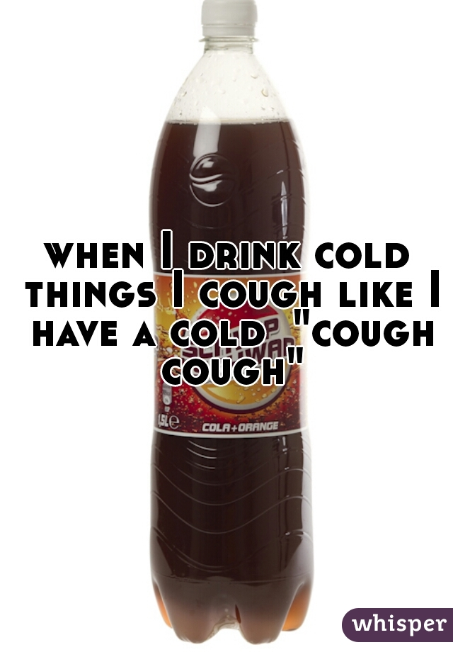"when I drink cold things I cough like I have a cold  ""cough cough"""