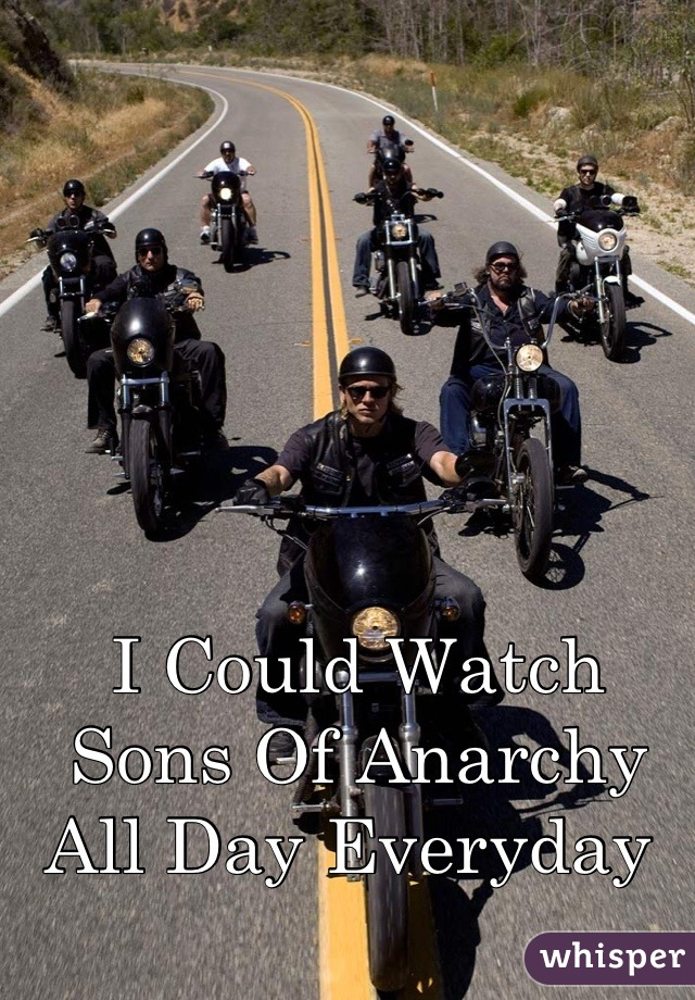 I Could Watch  Sons Of Anarchy  All Day Everyday