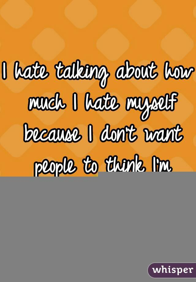 I hate talking about how much I hate myself because I don't want people to think I'm attention seeking.