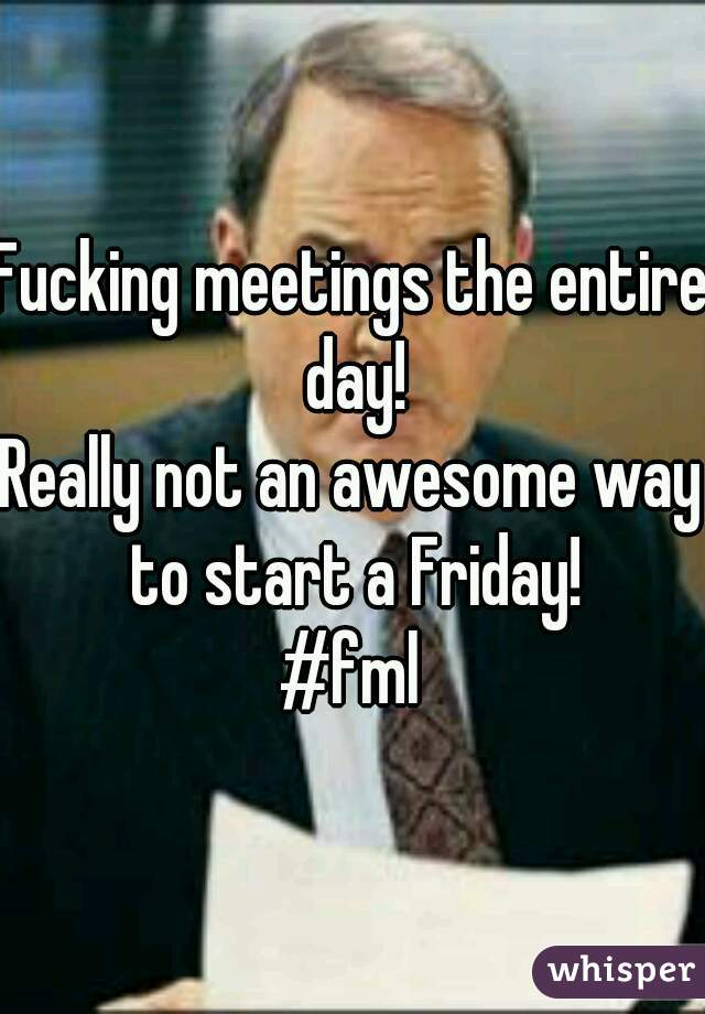 Fucking meetings the entire day! Really not an awesome way to start a Friday! #fml