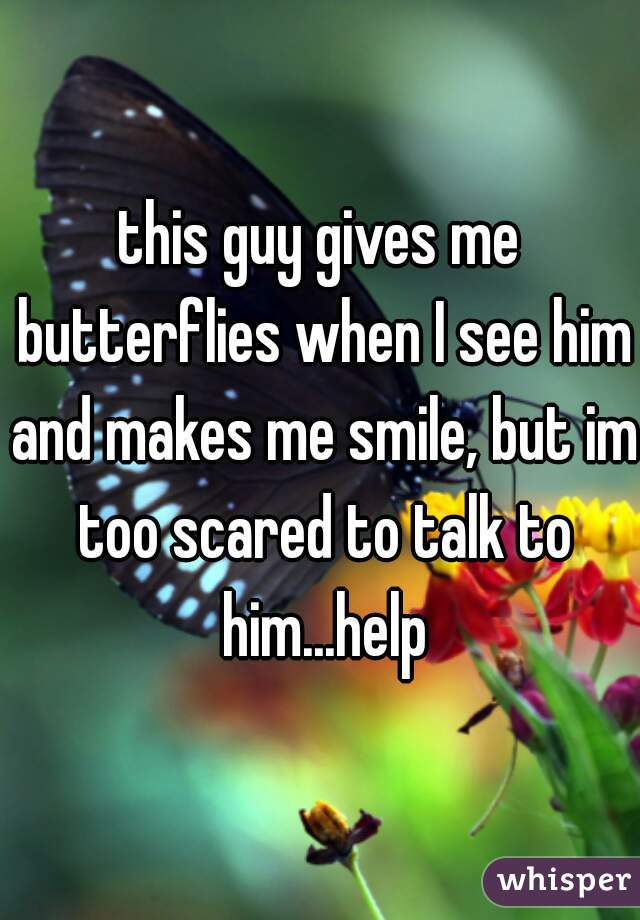 this guy gives me butterflies when I see him and makes me smile, but im too scared to talk to him...help