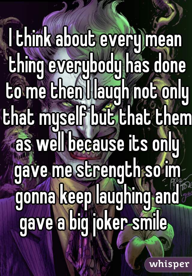 I think about every mean thing everybody has done to me then I laugh not only that myself but that them as well because its only gave me strength so im gonna keep laughing and gave a big joker smile
