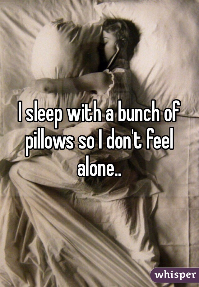 I sleep with a bunch of pillows so I don't feel alone..