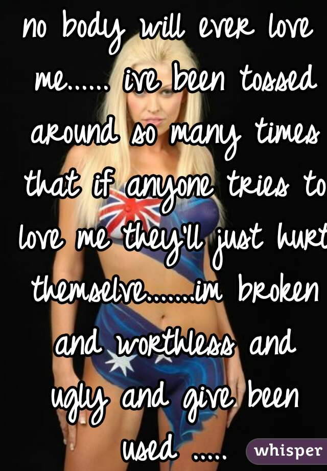 no body will ever love me...... ive been tossed around so many times that if anyone tries to love me they'll just hurt themselve.......im broken and worthless and ugly and give been used .....