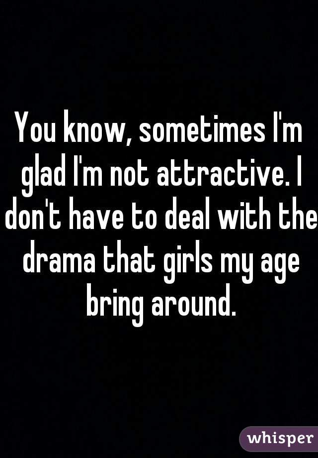 You know, sometimes I'm glad I'm not attractive. I don't have to deal with the drama that girls my age bring around.