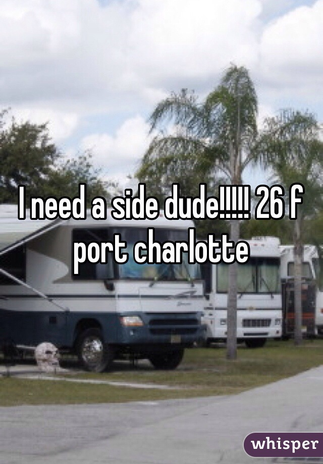 I need a side dude!!!!! 26 f port charlotte