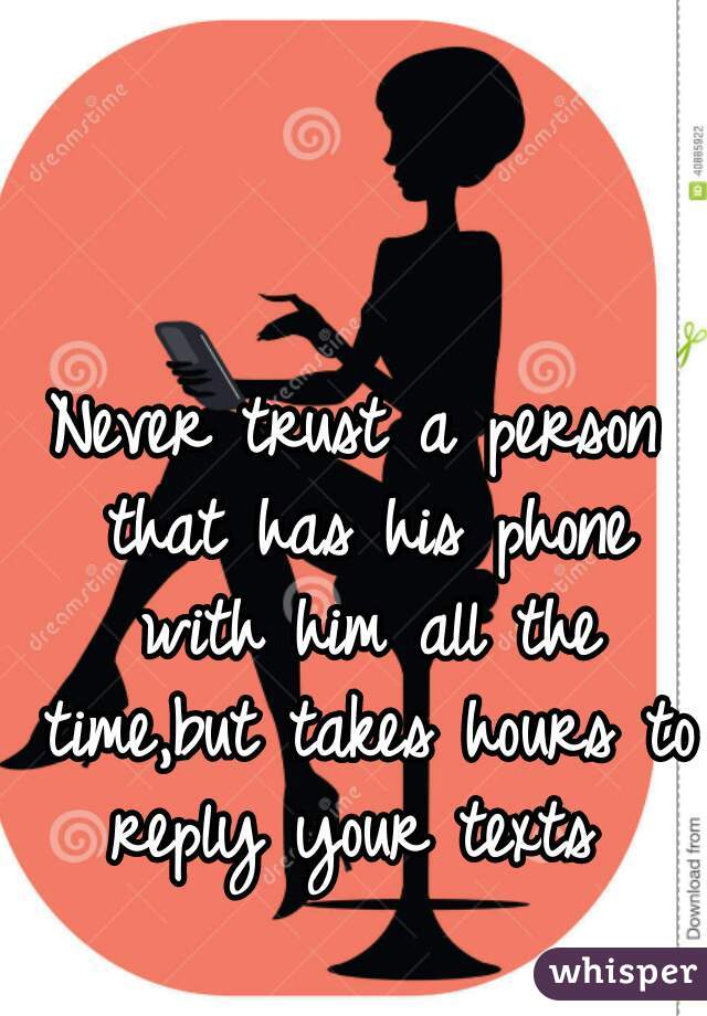 Never trust a person that has his phone with him all the time,but takes hours to reply your texts