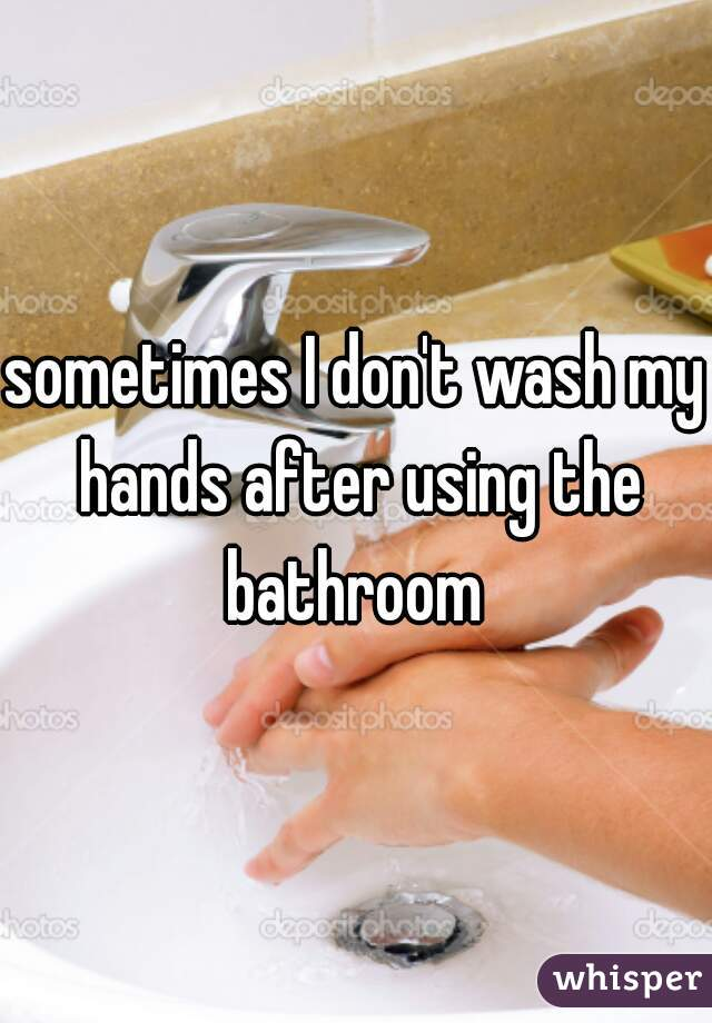 sometimes I don't wash my hands after using the bathroom