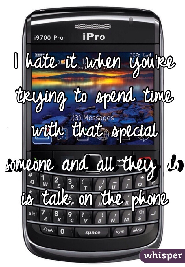 I hate it when you're trying to spend time with that special someone and all they do is talk on the phone
