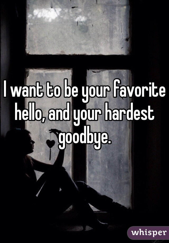 I want to be your favorite hello, and your hardest goodbye.
