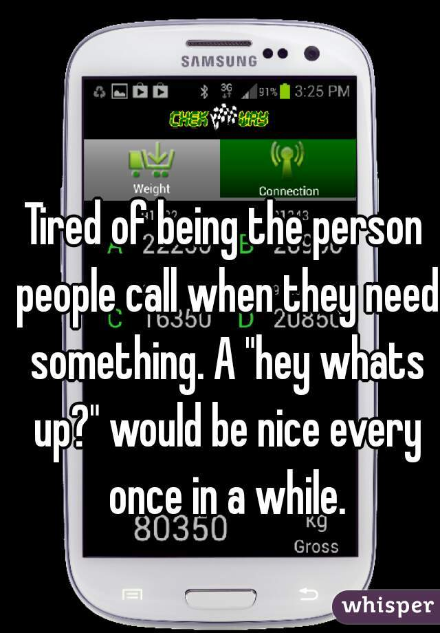 "Tired of being the person people call when they need something. A ""hey whats up?"" would be nice every once in a while."