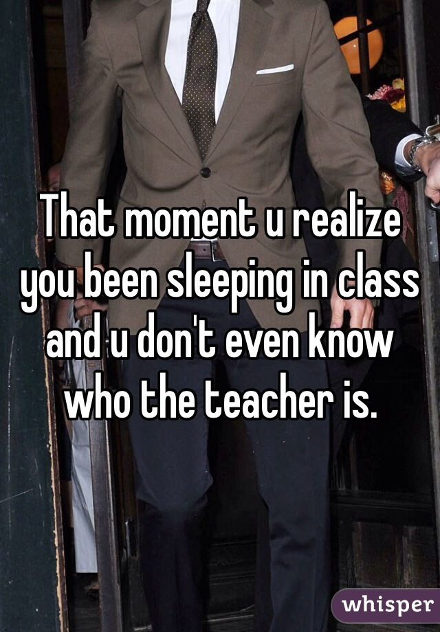 That moment u realize you been sleeping in class and u don't even know who the teacher is.